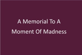 A Memorial To A Moment Of Madness